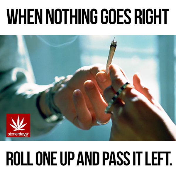 when nothing goes right roll one up and pass it to the left